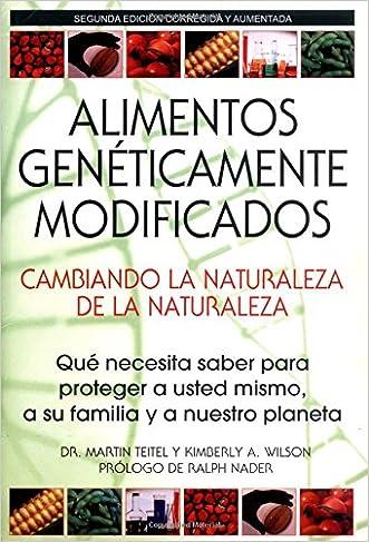 Alimentos Geneticamente Modificados: Cambiando la Naturaleza de la Naturaleza: Que necesita saber para proteger a usted mismo, a su familia y a nuestro planeta
