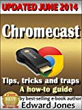 Chromecast Tips, Tricks, and Traps: A How-to guide: A comprehensive tutorial takes you from zero to expert in minimal time