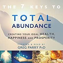 The 7 Secrets to Total Abundance: Your Personal Guide to Attaining Great Health, Incredible Wealth and Lasting Happiness (       UNABRIDGED) by Greg Parry Narrated by Greg Parry