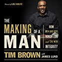 The Making of a Man: How Men and Boys Honor God and Live with Integrity (       UNABRIDGED) by Tim Brown Narrated by David Chattam