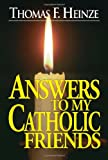 Answers to My Catholic Friends Thomas F. Heinze