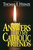 Thomas F. Heinze Answers to My Catholic Friends
