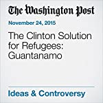 The Clinton Solution for Refugees: Guantanamo | Marc A. Thiessen
