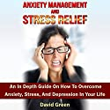 Anxiety Management and Stress Relief: An in Depth Guide on How to Overcome Anxiety, Stress, and Depression in Your Life (       UNABRIDGED) by David Green Narrated by Frank George