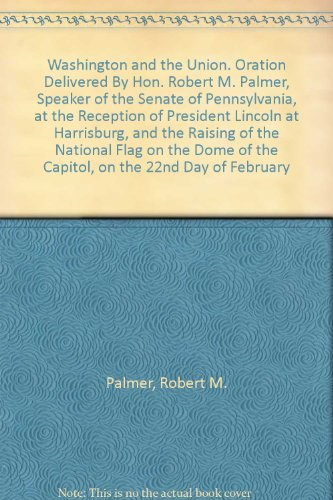 Washington And The Union. Oration Delivered By Hon. Robert M. Palmer, Speaker Of The Senate Of Pennsylvania, At The Reception Of President Lincoln At Harrisburg, And The Raising Of The National Flag On The Dome Of The Capitol, On The 22Nd Day Of February
