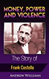 img - for Money, Power and Violence: The Story of Frank Costello (Money, Power, Violence, Respect, Mafia, Mob, Gangster, Prime Minister, Organized Crime, Outlaw, Criminal, Frank Costello. Book 5) book / textbook / text book