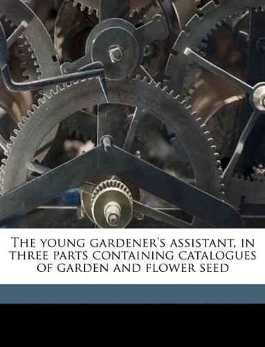 The young gardener's assistant, in three parts containing catalogues of garden and flower seed