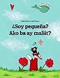 ¿Soy pequeña? Ako ba ay maliit?: Libro infantil ilustrado español-filipino/tagalo (Edición bilingüe)