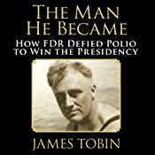 The Man He Became: How FDR Defied Polio to Win the Presidency | [James Tobin]