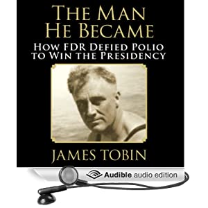 The Man He Became - How FDR Defied Polio to Win the Presidency - James Tobin