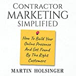 Contractor Marketing Simplified: How to Build Your Online Presence and Get Found by the Right Customers | Martin Holsinger