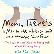 Mom, There's a Man in the Kitchen, and He's Wearing Your Robe: The Single Mom's Guide to Dating Well Without Parenting Poorly (       UNABRIDGED) by Ellie Slott Fisher Narrated by Angela Park