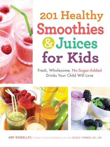 201 Healthy Smoothies And Juices For Kids: Fresh, Wholesome, No-Sugar-Added Drinks Your Child Will Love front-550396
