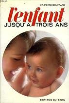 L'ENFANT JUSQU'A TROIS ANS by Bouffard Dr…