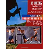 12 Weeks to Better Than Ever: The Workout Guide to Navy SEAL Breakthrough to Master Level Fitness ~ Mark DeLisle