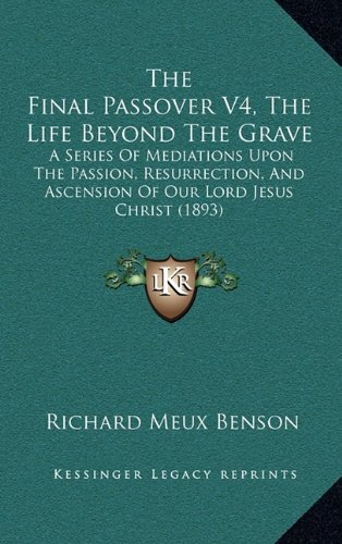 The Final Passover V4, the Life Beyond the Grave: A Series of Mediations Upon the Passion, Resurrection, and Ascension of Our Lord Jesus Christ (1893)