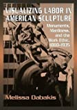 img - for Melissa Dabakis: Visualizing Labor in American Sculpture : Monuments, Manliness, and the Work Ethic, 1880 1935 (Paperback); 2011 Edition book / textbook / text book