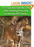 131 Tips And Secrets The Deer Hunting Pros Use To Harvest Big Bucks! Tips - Tactics - Methods For Trophy Bucks. Ryan Betts