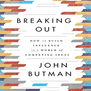 Breaking Out: How to Build Influence in a World of Competing Ideas | [John Butman]