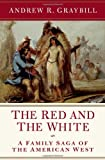 Andrew R. Graybill The Red and the White: A Family Saga of the American West