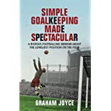 Simple Goalkeeping Made Spectacular: A Riotous Footballing Memoir about the Loneliest Position on the Fieldby Graham Joyce