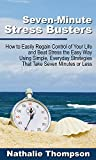 Seven Minute Stress Busters: How to Easily Regain Control of Your Life and Beat Stress the Easy Way Using Simple Everyday Strategies That Take Seven Minutes or Less