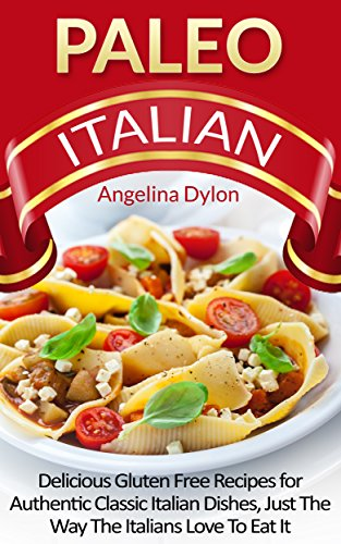 Paleo Italian: Delicious Italian Gluten-Free Recipes for Authentic Classic Italian Dishes, Just the Way Italians Love to Eat it! by Angelina Dylon