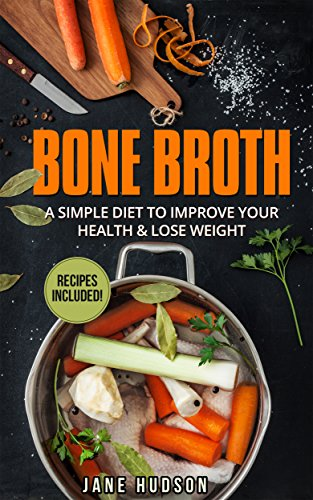 Bone Broth: A Simple Diet To Improve Your Health & Lose Weight! (Lose Weight, Bone Broth Soup, Ketogenic Diet, Anti Aging, Low Carb) by Jane Hudson