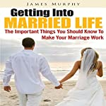 Getting into Married Life: The Important Things You Should Know to Make Your Marriage Work | James Murphy