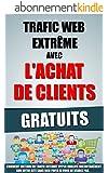 Trafic Web Extr�me Avec L'Achat De Clients Gratuits: Comment Obtenir Du Trafic Internet Hyper Qualifi� Instantan�ment Sur Votre Site Sans Rien Payer Si Vous Ne Vendez Pas.