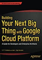 Building Your Next Big Thing with Google Cloud Platform: A Guide for Developers and Enterprise Architects Front Cover