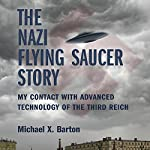 The Nazi Flying Saucer Story: My Contact With Advanced Technology of the Third Reich | Michael X. Barton