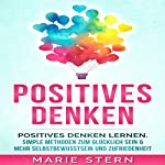 Positives Denken [Positive Thinking: Learning Positive Thinking with Amazingly Simple Methods]: Positives Denken lernen mit erstaunlich simplen Methoden | Marie Stern
