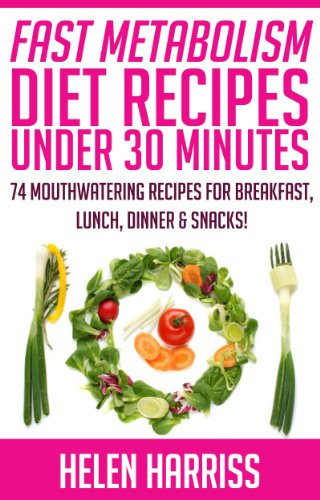 Fast Metabolism Diet Cookbook With Recipes Under 30 Minutes – 74 Mouth-Watering Recipes for Breakfast, Lunch, Dinner, & Snacks (Recipes for All 3 Phases Included!)
