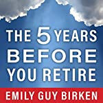 The Five Years Before You Retire: Retirement Planning When You Need It the Most | Emily Guy Birken