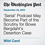 'Serial' Podcast May Become Part of the Scrutiny for Bowe Bergdahl's Desertion Case | Dan Lamothe