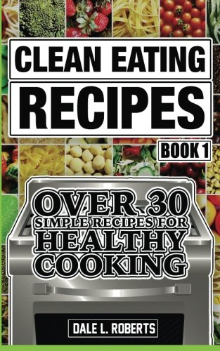 Clean Eating Recipes Book 1: Over 30 Simple Recipes for Healthy Cooking (Clean Food Diet Cookbook) (Volume 1)
