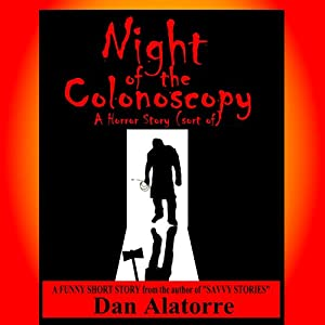 Night of the Colonoscopy: A Horror Story (Sort of), Savvy Stories, Volume 4 | [Dan Alatorre]