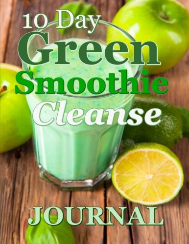 10-Day Green Smoothie Cleanse Journal: A Must Have For Anyone On A 10 Day Green Smoothie Cleanse