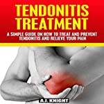 Tendonitis Treatment: A Simple Guide on How to Treat and Prevent Tendonitis and Relieve Your Pain | A.J. Knight