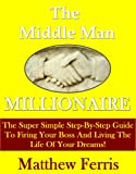 img - for Middle Man Millionaire: Get Rich, Fire Your Boss, And Live The Life Of Your Dreams book / textbook / text book
