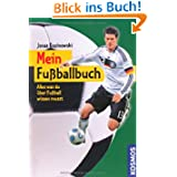 Mein Fußballbuch: Alles was du über Fußball wissen musst