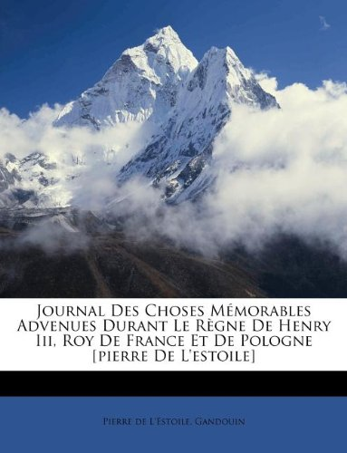 Journal Des Choses Mémorables Advenues Durant Le Règne De Henry Iii, Roy De France Et De Pologne [pierre De L'estoile]