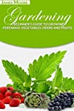 Gardening: A Beginners Guide to Growing Perennial Vegetables, Herbs and Fruits