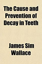 The Cause and Prevention of Decay in Teeth; An Investigation Into the Causes of the Prevalence of Dental Caries to Which Are Appended Some Suggestions on Its Prevention