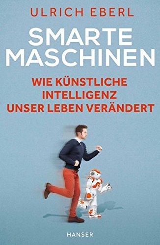 Eberl, Ulrich, Smarte Maschinen. Wie künstliche Intelligenz unser Leben verändert.