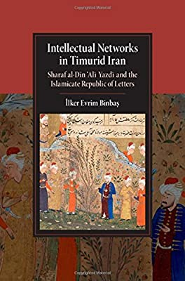Intellectual Networks in Timurid Iran: Sharaf al-Dīn 'Alī Yazdī and the Islamicate Republic of Letters (Cambridge Studies in Islamic Civilization)