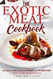The Exotic Meat Cookbook: Your Guide to Making Delicious Exotic Meats and Exotic Meat Steaks - Prepare to Leave Your Mouth Watering