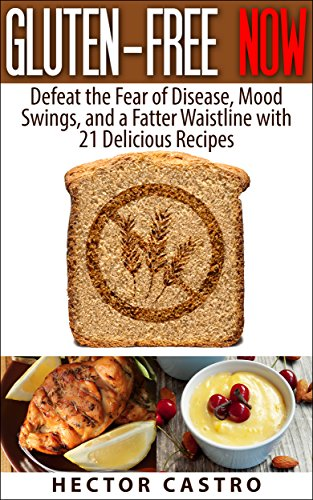 GLUTEN-FREE NOW: Defeat the Fear of Disease, Mood Swings, and a Fatter Waistline with 21 Delicious Recipes by Hector Castro