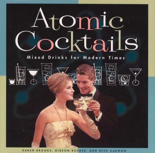 Atomic Cocktails: Mixed Drinks for Modern Times by Gideon Bosker, Karen Brooks, Reed Darmon